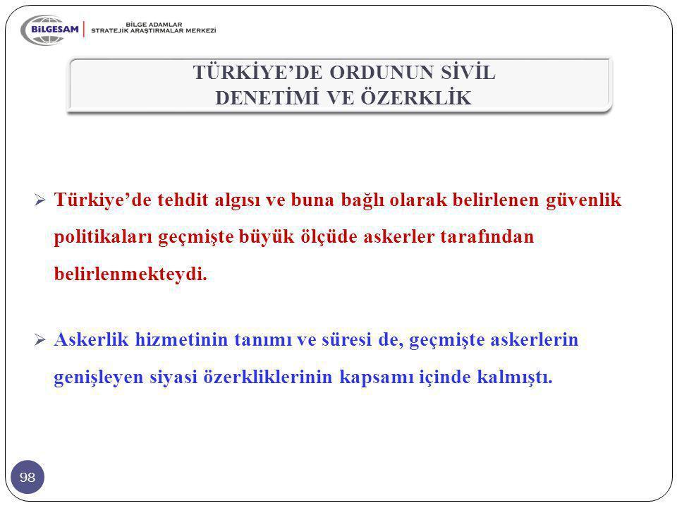 98  Türkiye'de tehdit algısı ve buna bağlı olarak belirlenen güvenlik politikaları geçmişte büyük ölçüde askerler tarafından belirlenmekteydi.  Aske