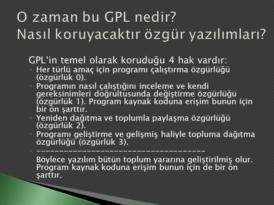 GPL'in temel olarak koruduğu 4 hak vardır: ◦ Her türlü amaç için programı çalıştırma özgürlüğü (özgürlük 0). ◦ Programın nasıl çalıştığını inceleme ve