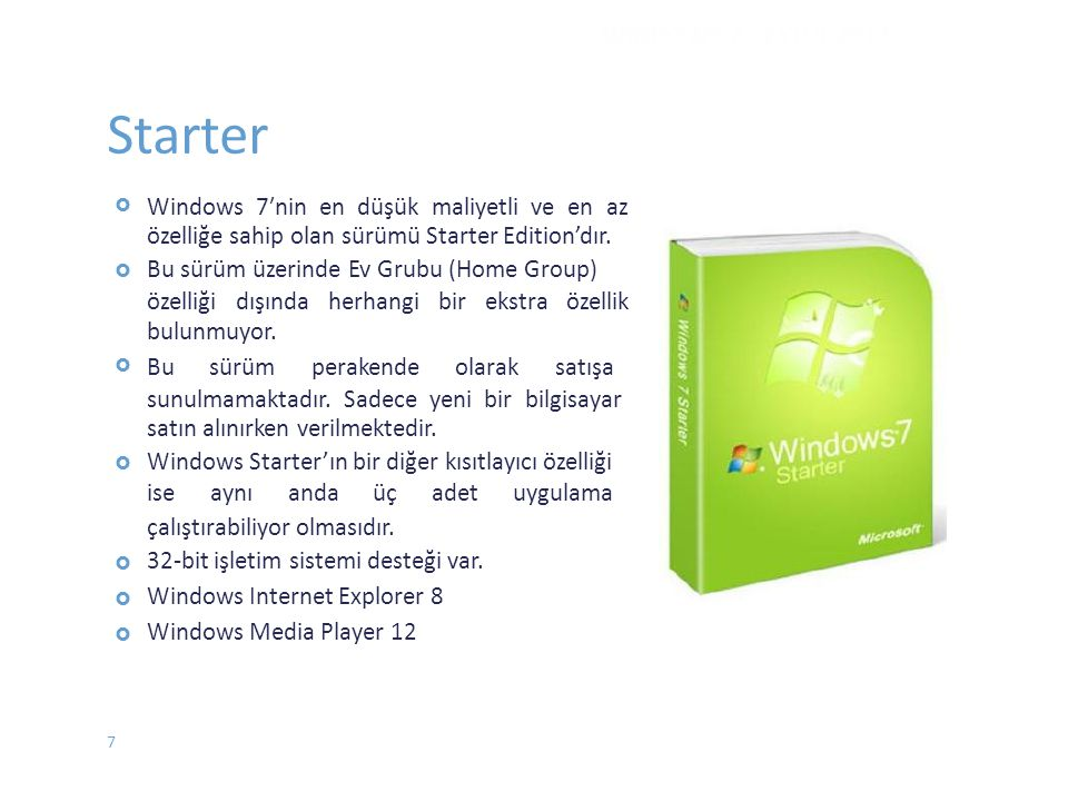 Starter  Windows 7′nin en düşük maliyetli ve en az özelliğe sahip olan sürümü Starter Edition'dır. Bu sürüm üzerinde Ev Grubu (Home Group) özelliğ