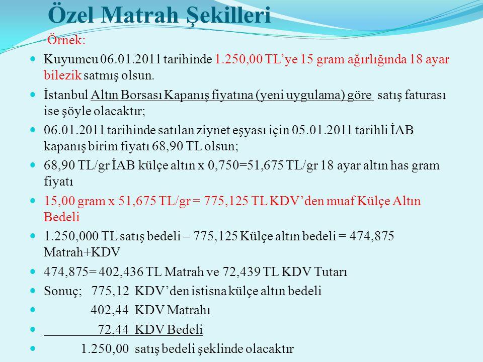 Özel Matrah Şekilleri Örnek:  Kuyumcu 06.01.2011 tarihinde 1.250,00 TL'ye 15 gram ağırlığında 18 ayar bilezik satmış olsun.  İstanbul Altın Borsası