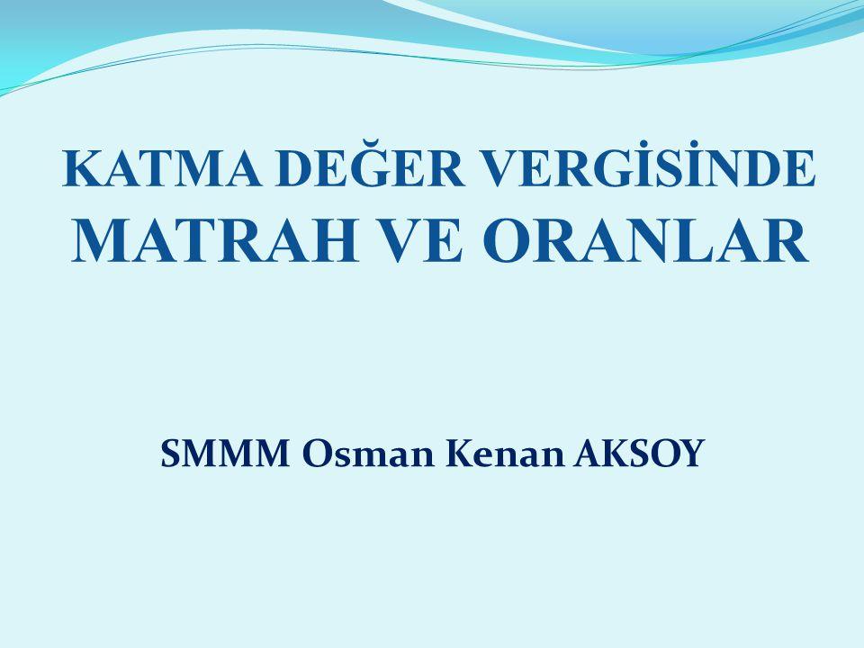KATMA DEĞER VERGİSİNDE MATRAH VE ORANLAR SMMM Osman Kenan AKSOY