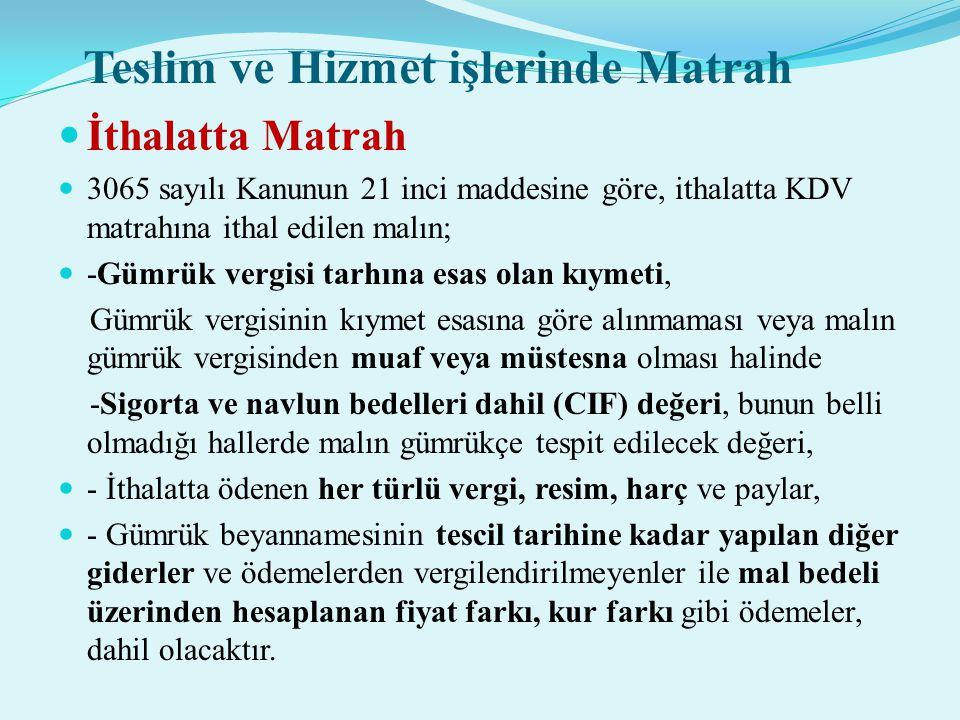 Teslim ve Hizmet işlerinde Matrah  İthalatta Matrah  3065 sayılı Kanunun 21 inci maddesine göre, ithalatta KDV matrahına ithal edilen malın;  -Gümr