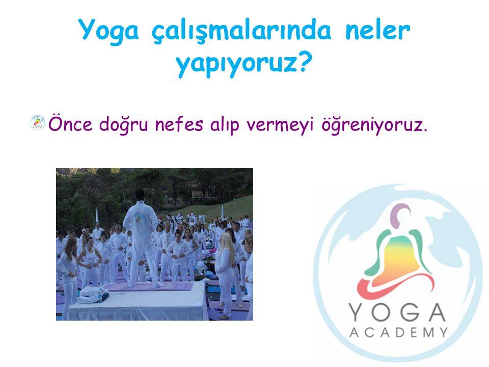 Yoga çalışmalarında neler yapıyoruz? Önce doğru nefes alıp vermeyi öğreniyoruz.