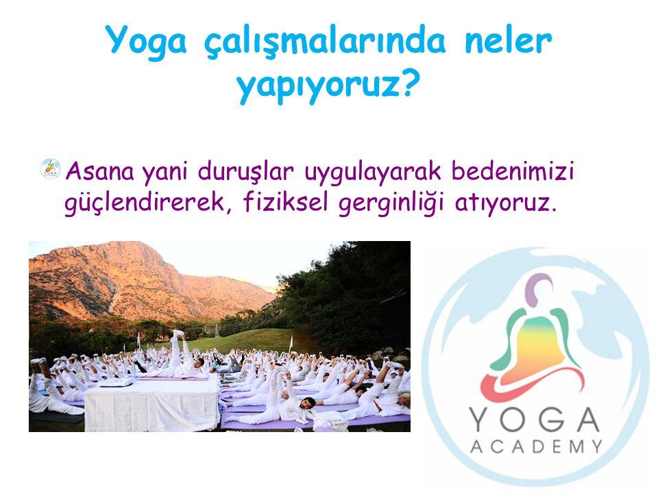 Yoga çalışmalarında neler yapıyoruz? Asana yani duruşlar uygulayarak bedenimizi güçlendirerek, fiziksel gerginliği atıyoruz.