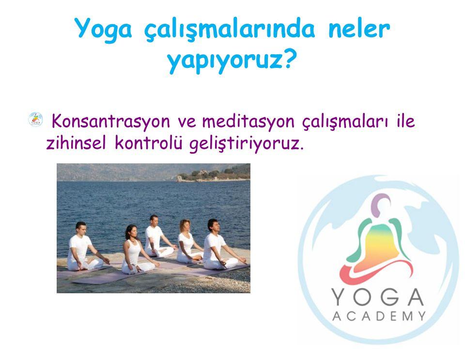 Yoga çalışmalarında neler yapıyoruz? Konsantrasyon ve meditasyon çalışmaları ile zihinsel kontrolü geliştiriyoruz.