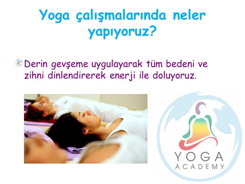 Yoga çalışmalarında neler yapıyoruz? Derin gevşeme uygulayarak tüm bedeni ve zihni dinlendirerek enerji ile doluyoruz.