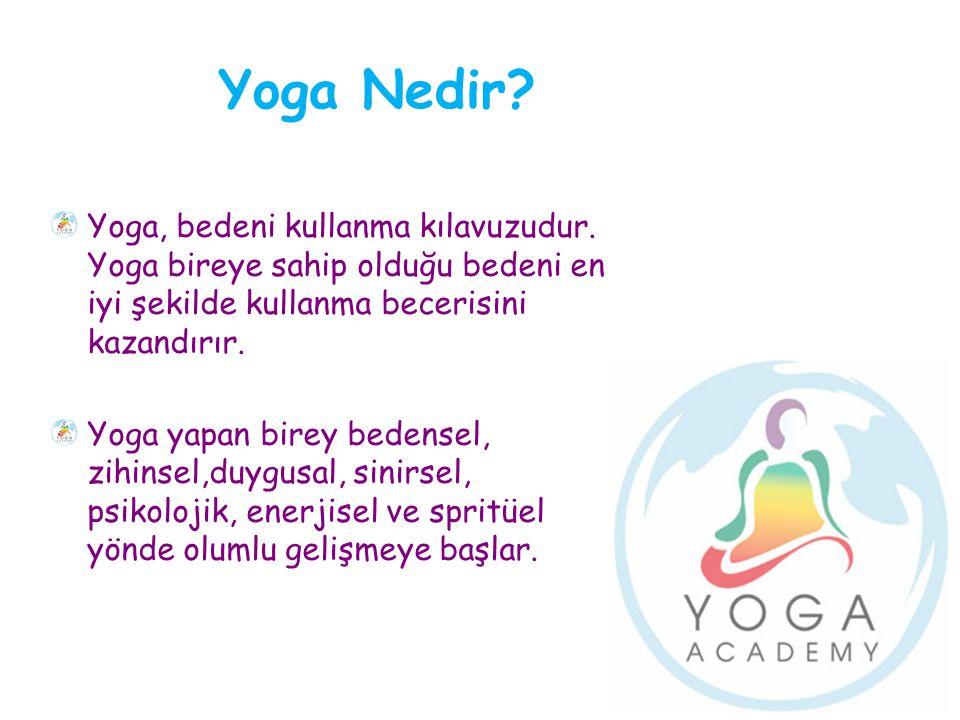 Yoga Nedir? Yoga, bedeni kullanma kılavuzudur. Yoga bireye sahip olduğu bedeni en iyi şekilde kullanma becerisini kazandırır. Yoga yapan birey bedense