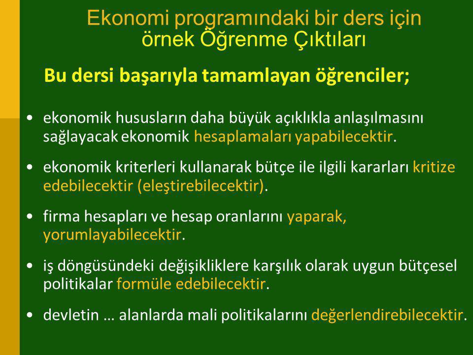 Ekonomi programındaki bir ders için örnek Öğrenme Çıktıları •ekonomik hususların daha büyük açıklıkla anlaşılmasını sağlayacak ekonomik hesaplamaları