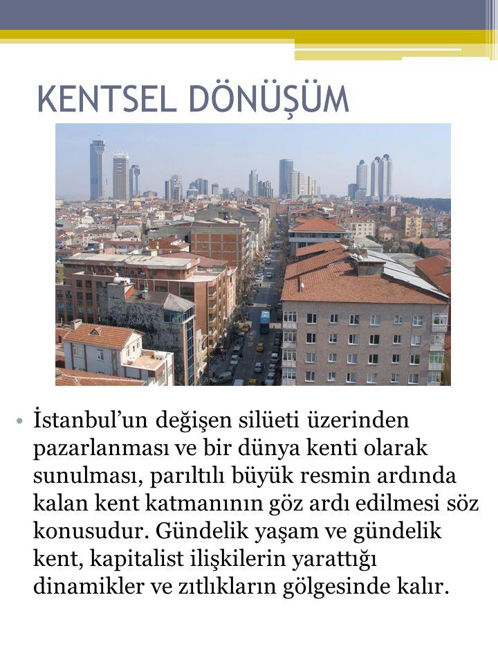 KENTSEL DÖNÜŞÜM •İstanbul'un değişen silüeti üzerinden pazarlanması ve bir dünya kenti olarak sunulması, parıltılı büyük resmin ardında kalan kent katmanının göz ardı edilmesi söz konusudur.