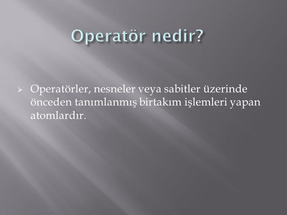  Operatörler, nesneler veya sabitler üzerinde önceden tanımlanmış birtakım işlemleri yapan atomlardır.