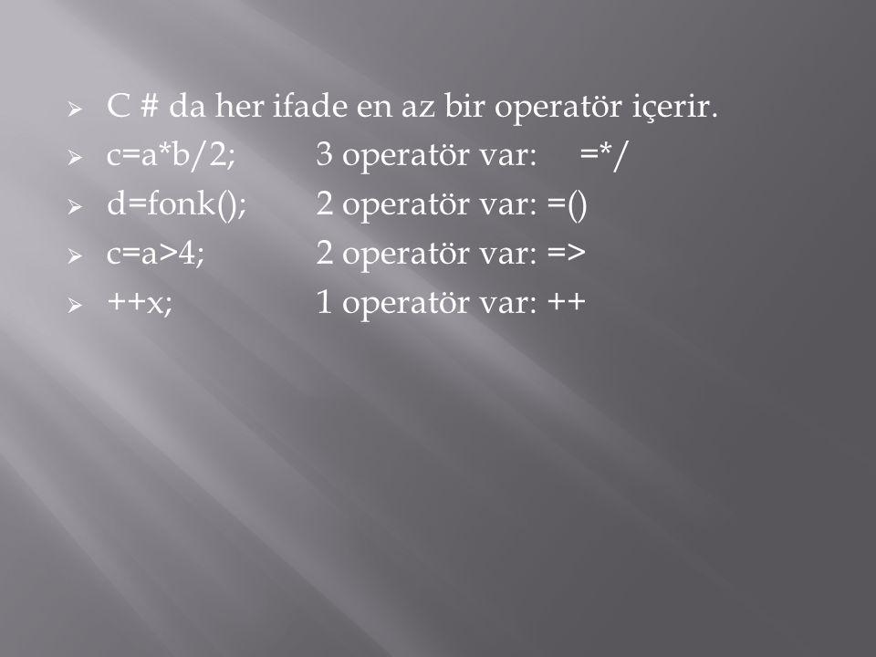  C # da her ifade en az bir operatör içerir.  c=a*b/2;3 operatör var:=*/  d=fonk();2 operatör var: =()  c=a>4;2 operatör var: =>  ++x;1 operatör