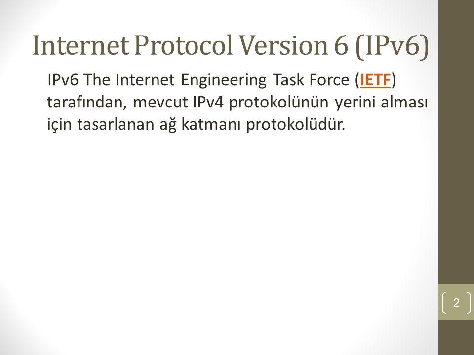 Internet Protocol Version 6 (IPv6) IPv6 The Internet Engineering Task Force (IETF) tarafından, mevcut IPv4 protokolünün yerini alması için tasarlanan