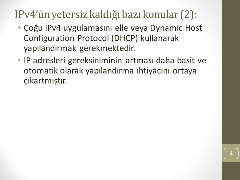 IPv4'ün yetersiz kaldığı bazı konular (2): • Çoğu IPv4 uygulamasını elle veya Dynamic Host Configuration Protocol (DHCP) kullanarak yapılandırmak gere
