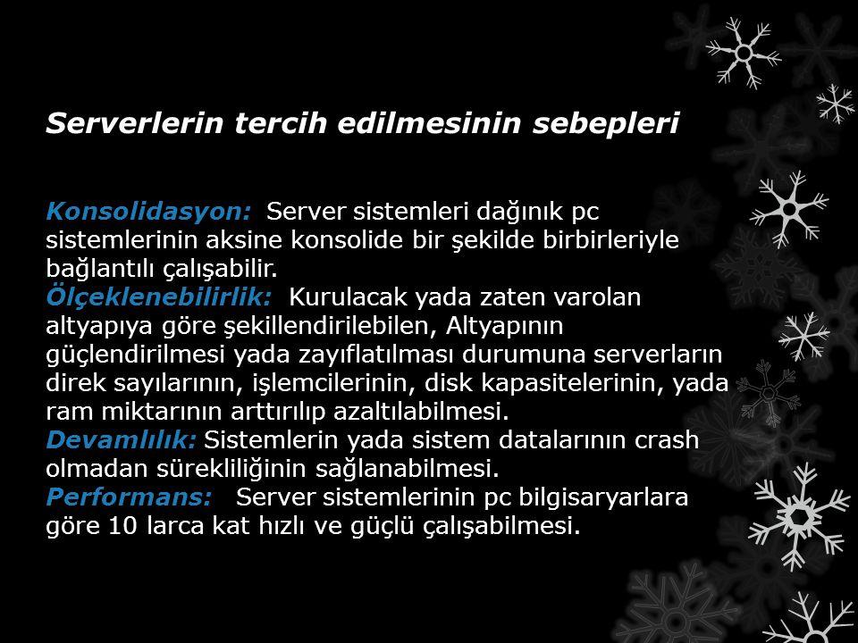 Ölçeklenebilirlik: Devamlılık: Performans: Serverlerin tercih edilmesinin sebepleri Konsolidasyon: Server sistemleri dağınık pc sistemlerinin aksine k