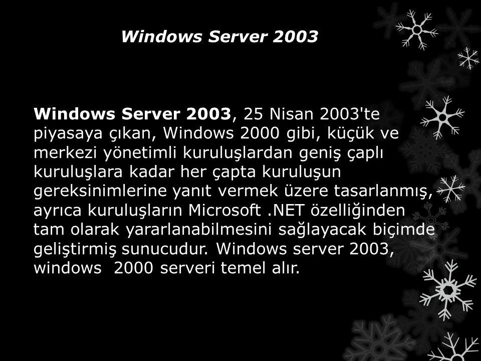 Windows Server 2003 Windows Server 2003, 25 Nisan 2003'te piyasaya çıkan, Windows 2000 gibi, küçük ve merkezi yönetimli kuruluşlardan geniş çaplı kuru