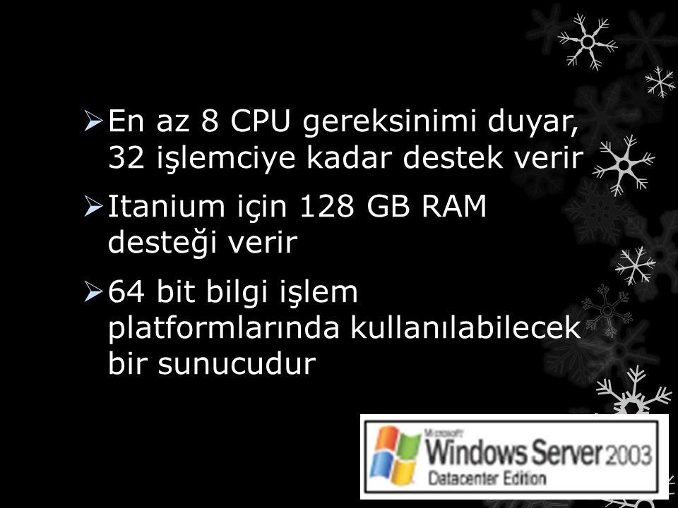 En az 8 CPU gereksinimi duyar, 32 işlemciye kadar destek verir  Itanium için 128 GB RAM desteği verir  64 bit bilgi işlem platformlarında kullanıl