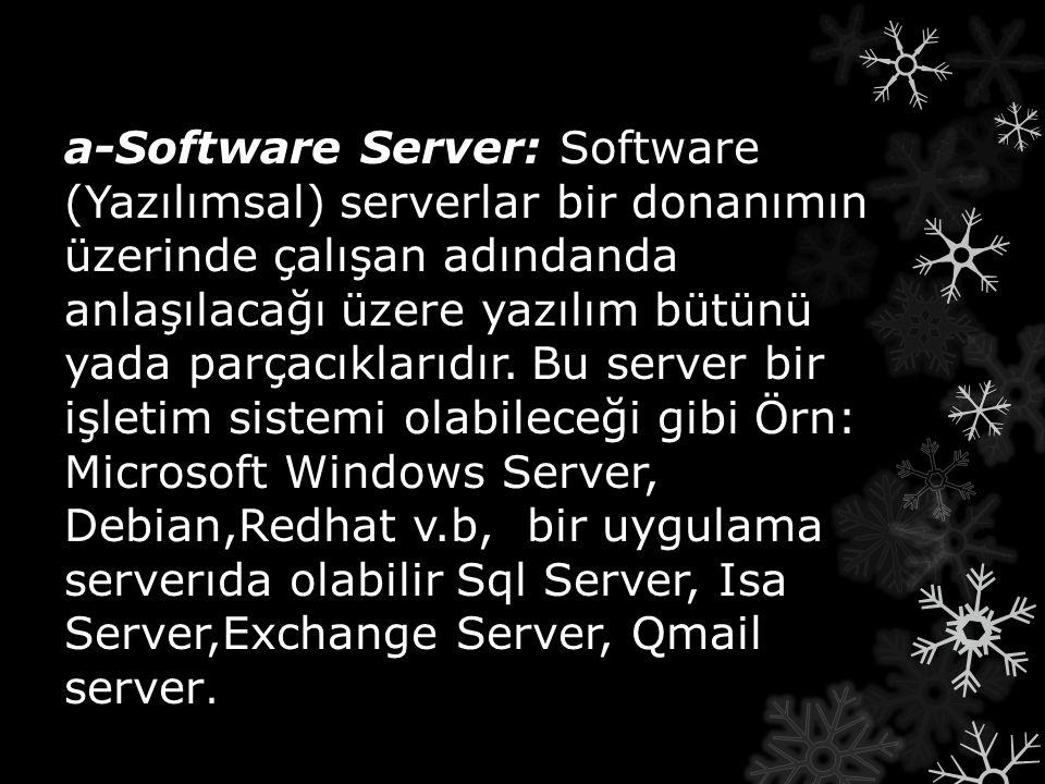 b-Hardware Server: b-Hardware Server: Hardware (Donanımsal) serverlar işletim sistemini ve yukarıda saydığımız gibi yazılımsal server uygulamarını üzerinde barındıran donanımlara sahip server kasalardır.