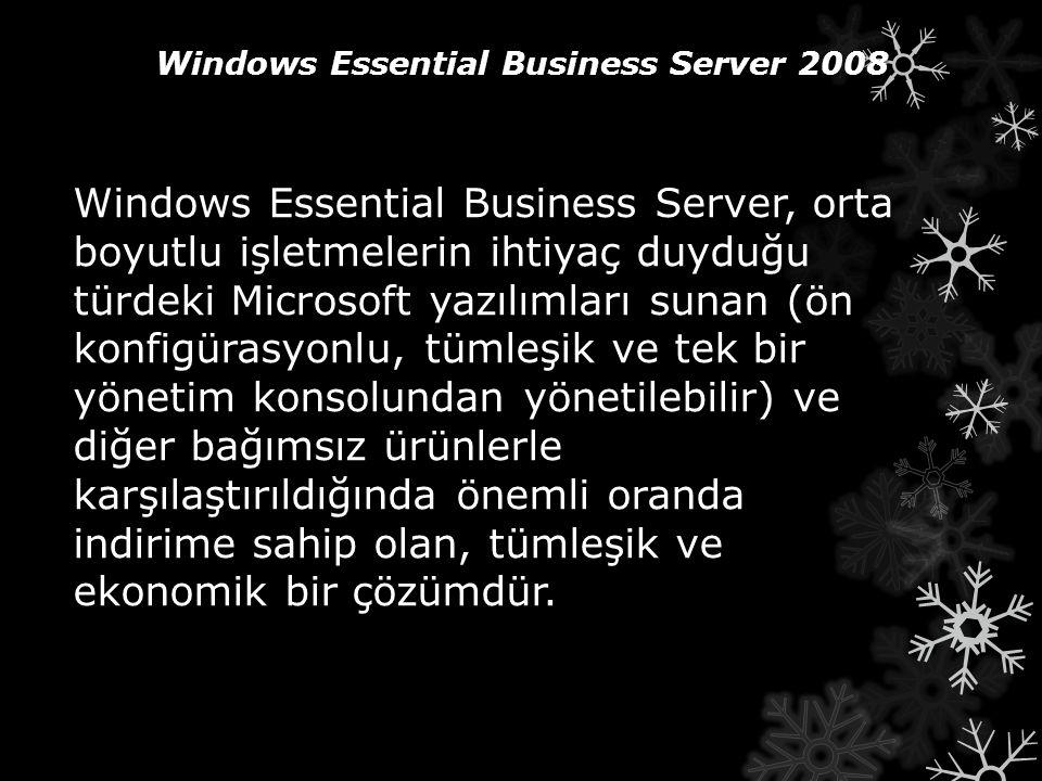 Windows Essential Business Server 2008 Windows Essential Business Server, orta boyutlu işletmelerin ihtiyaç duyduğu türdeki Microsoft yazılımları suna
