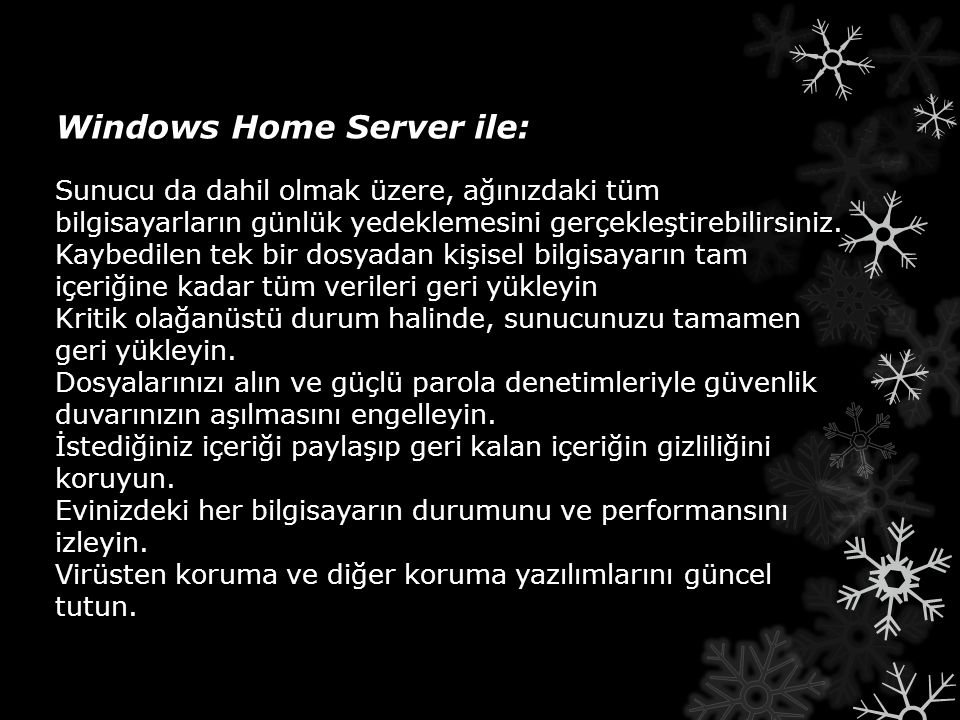 Windows Home Server ile: Windows Home Server ile: Sunucu da dahil olmak üzere, ağınızdaki tüm bilgisayarların günlük yedeklemesini gerçekleştirebilirsiniz.