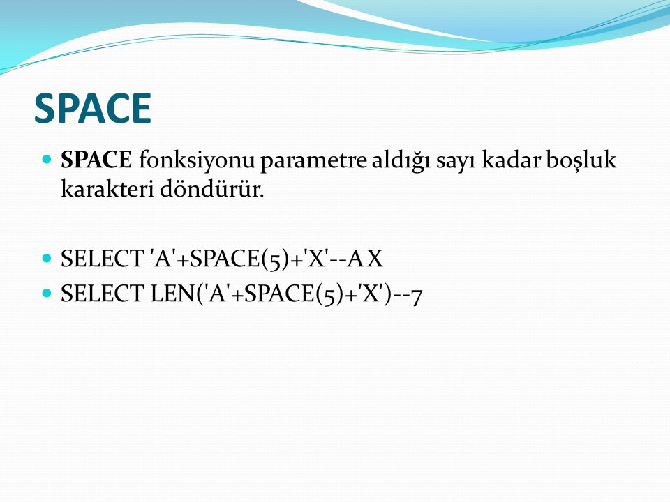 SPACE  SPACE fonksiyonu parametre aldığı sayı kadar boşluk karakteri döndürür.  SELECT 'A'+SPACE(5)+'X'--A X  SELECT LEN('A'+SPACE(5)+'X')--7
