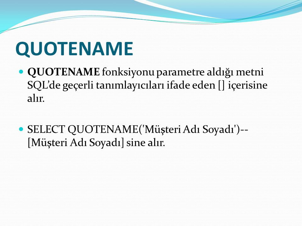 QUOTENAME  QUOTENAME fonksiyonu parametre aldığı metni SQL'de geçerli tanımlayıcıları ifade eden [] içerisine alır.  SELECT QUOTENAME('Müşteri Adı S