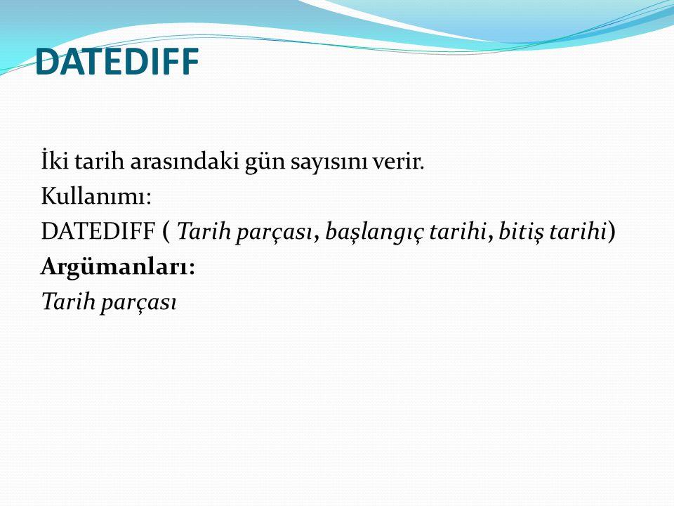 DATEDIFF İki tarih arasındaki gün sayısını verir. Kullanımı: DATEDIFF ( Tarih parçası, başlangıç tarihi, bitiş tarihi) Argümanları: Tarih parçası