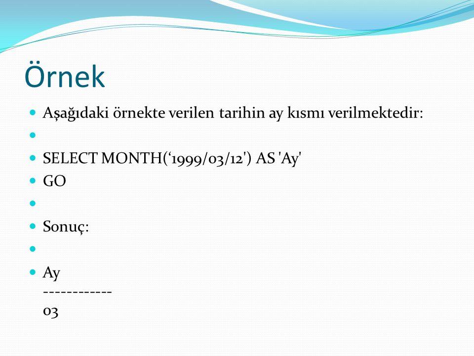 Örnek  Aşağıdaki örnekte verilen tarihin ay kısmı verilmektedir:   SELECT MONTH('1999/03/12') AS 'Ay'  GO   Sonuç:   Ay ------------ 03