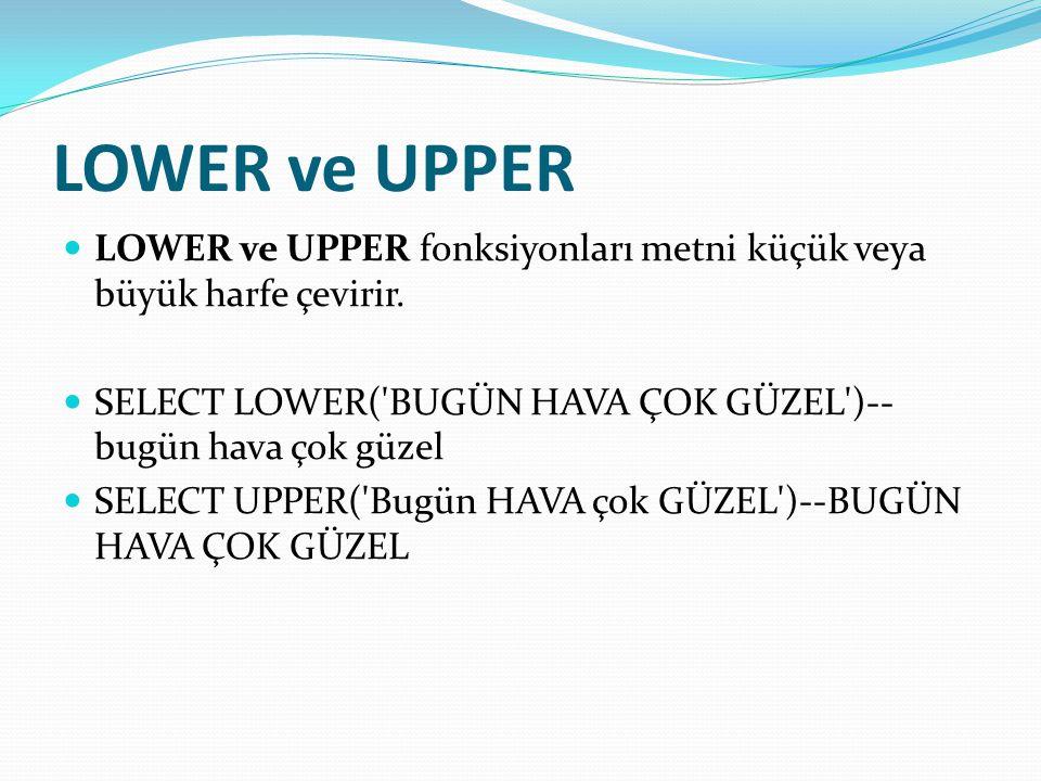 LOWER ve UPPER  LOWER ve UPPER fonksiyonları metni küçük veya büyük harfe çevirir.  SELECT LOWER('BUGÜN HAVA ÇOK GÜZEL')-- bugün hava çok güzel  SE