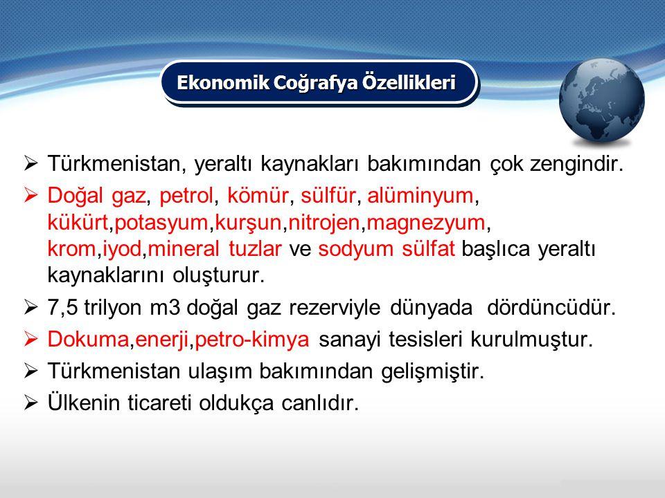  Türkmenistan, yeraltı kaynakları bakımından çok zengindir.  Doğal gaz, petrol, kömür, sülfür, alüminyum, kükürt,potasyum,kurşun,nitrojen,magnezyum,