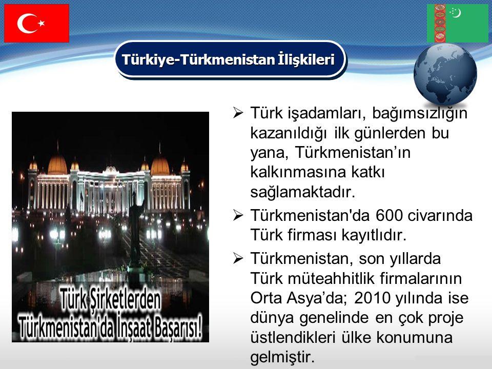  Türk işadamları, bağımsızlığın kazanıldığı ilk günlerden bu yana, Türkmenistan'ın kalkınmasına katkı sağlamaktadır.  Türkmenistan'da 600 civarında