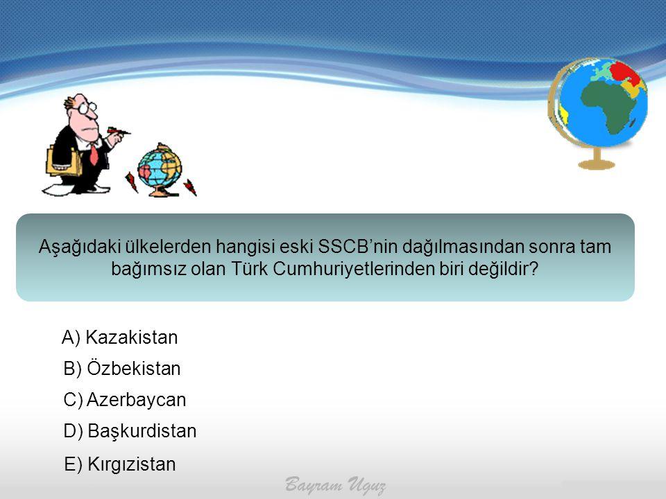 Aşağıdaki ülkelerden hangisi eski SSCB'nin dağılmasından sonra tam bağımsız olan Türk Cumhuriyetlerinden biri değildir? A) Kazakistan B) Özbekistan C)