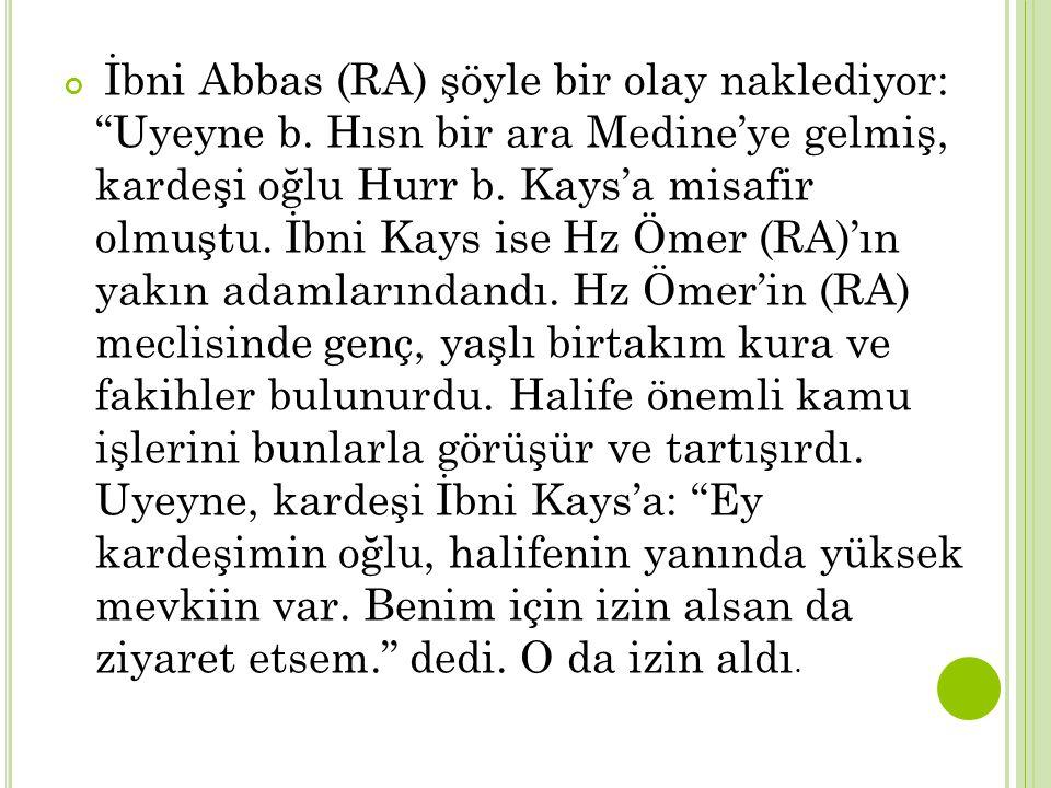 """İbni Abbas (RA) şöyle bir olay naklediyor: """"Uyeyne b. Hısn bir ara Medine'ye gelmiş, kardeşi oğlu Hurr b. Kays'a misafir olmuştu. İbni Kays ise Hz Öme"""