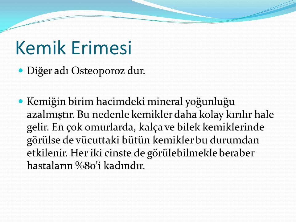 Kemik Erimesi  Diğer adı Osteoporoz dur.  Kemiğin birim hacimdeki mineral yoğunluğu azalmıştır. Bu nedenle kemikler daha kolay kırılır hale gelir. E