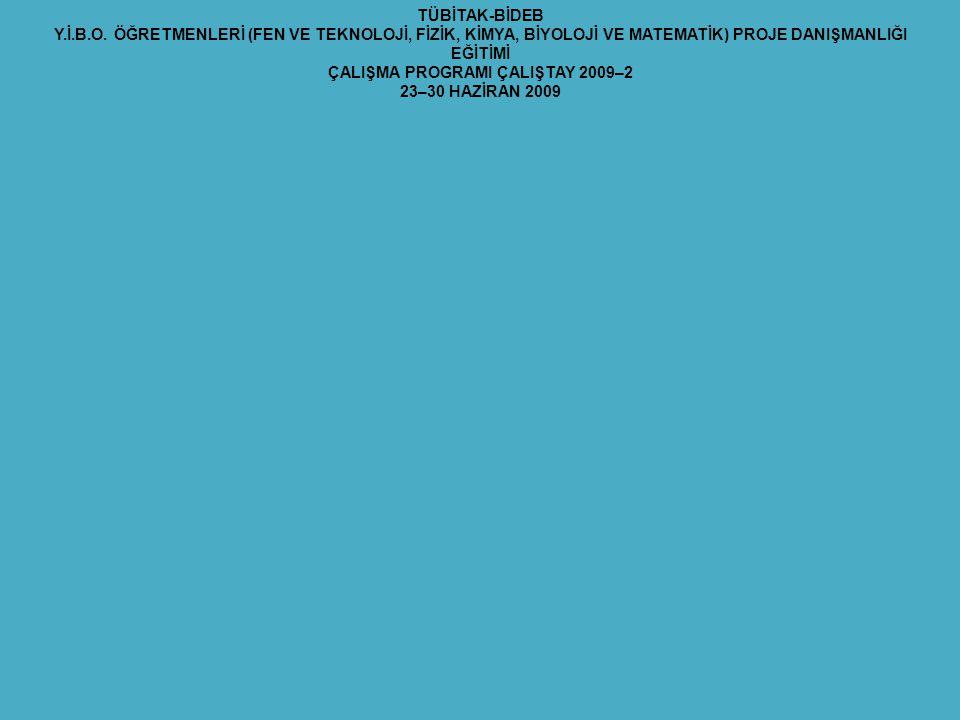TÜBİTAK-BİDEB Y.İ.B.O. ÖĞRETMENLERİ (FEN VE TEKNOLOJİ, FİZİK, KİMYA, BİYOLOJİ VE MATEMATİK) PROJE DANIŞMANLIĞI EĞİTİMİ ÇALIŞMA PROGRAMI ÇALIŞTAY 2009–
