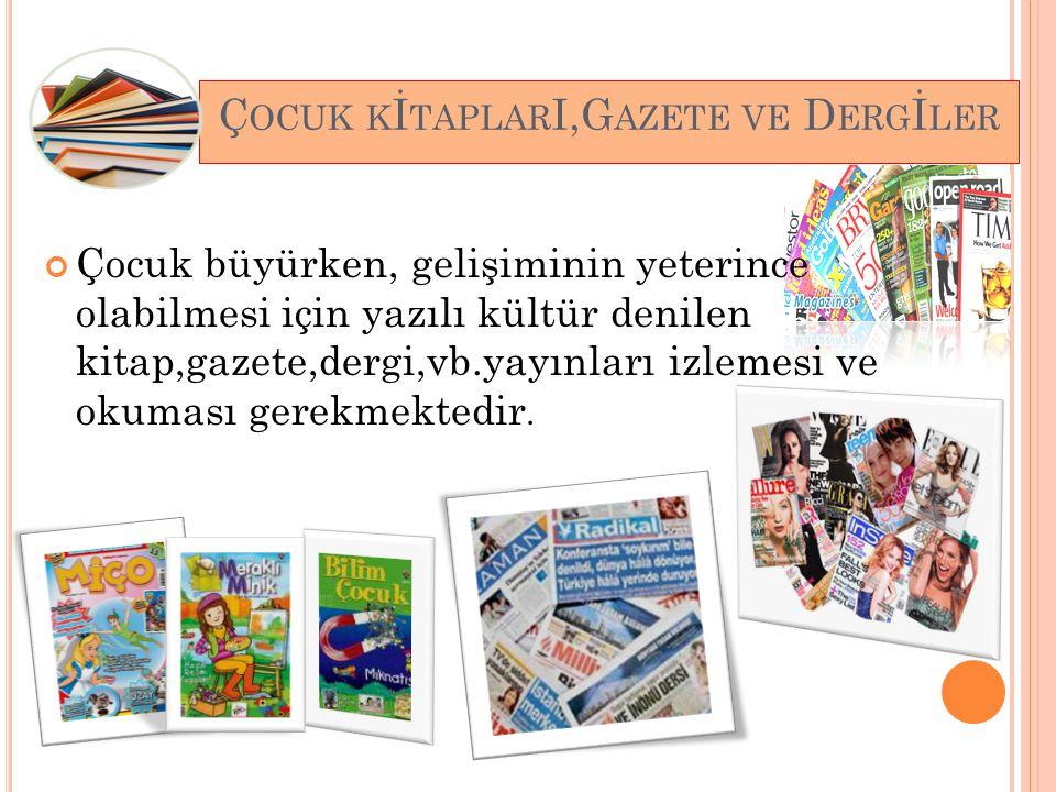 Ç OCUK K İ TAPLAR I,G AZETE VE D ERG İ LER Çocuk büyürken, gelişiminin yeterince olabilmesi için yazılı kültür denilen kitap,gazete,dergi,vb.yayınları izlemesi ve okuması gerekmektedir.