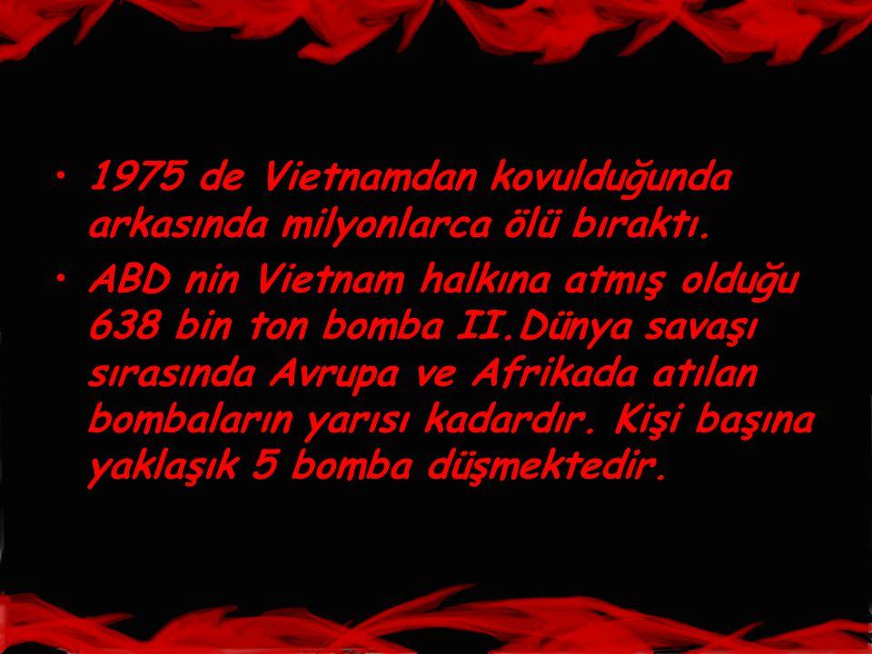 •1975 de Vietnamdan kovulduğunda arkasında milyonlarca ölü bıraktı. •ABD nin Vietnam halkına atmış olduğu 638 bin ton bomba II.Dünya savaşı sırasında
