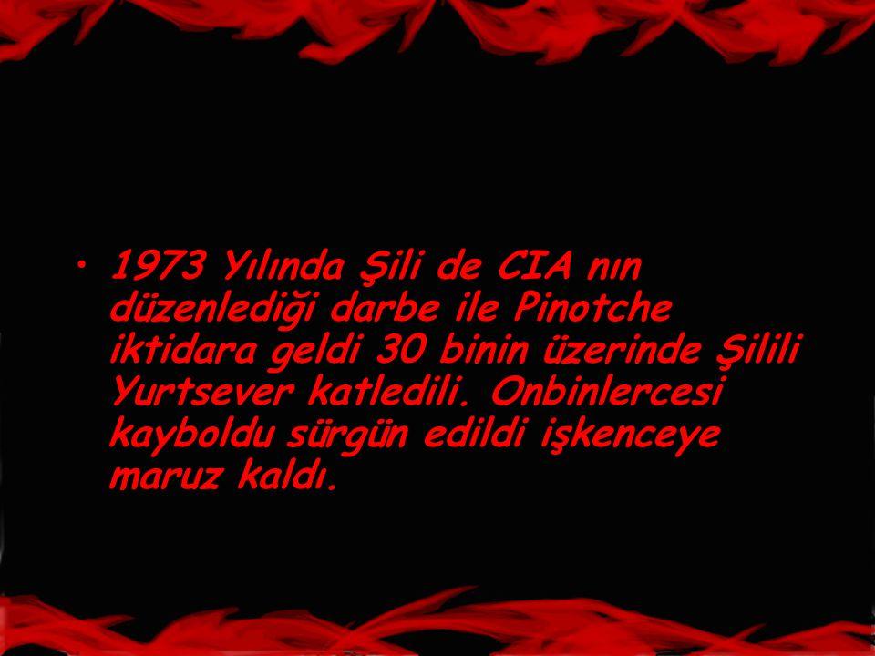 •1973 Yılında Şili de CIA nın düzenlediği darbe ile Pinotche iktidara geldi 30 binin üzerinde Şilili Yurtsever katledili. Onbinlercesi kayboldu sürgün