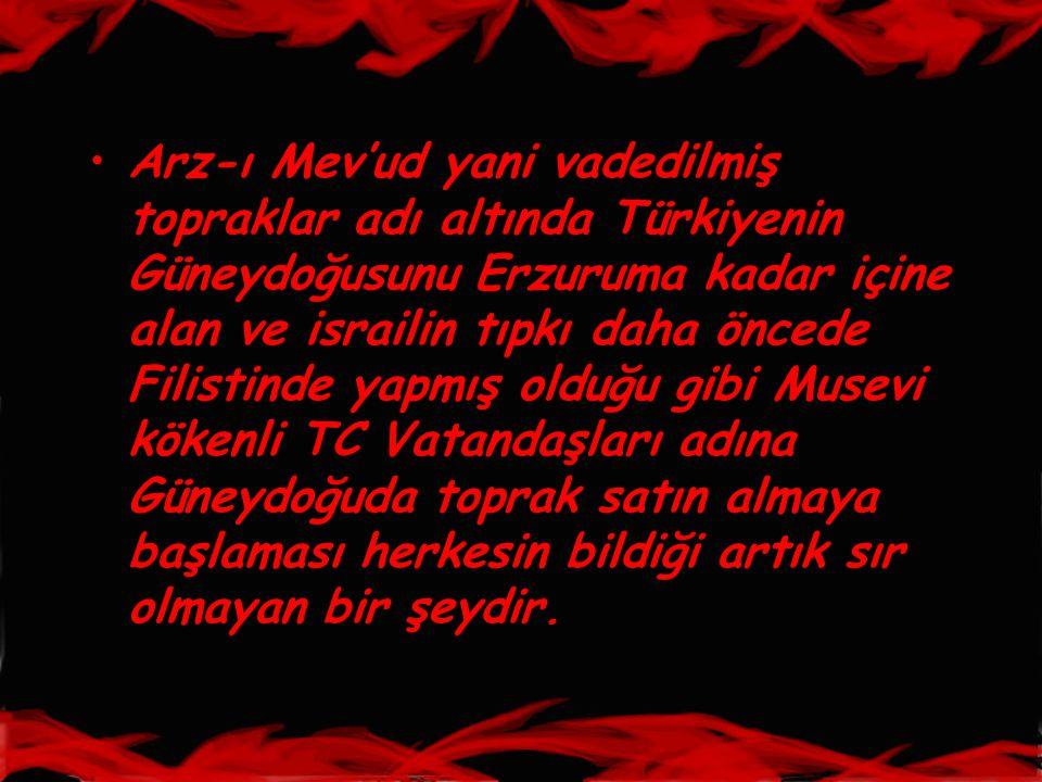 •Arz-ı Mev'ud yani vadedilmiş topraklar adı altında Türkiyenin Güneydoğusunu Erzuruma kadar içine alan ve israilin tıpkı daha öncede Filistinde yapmış