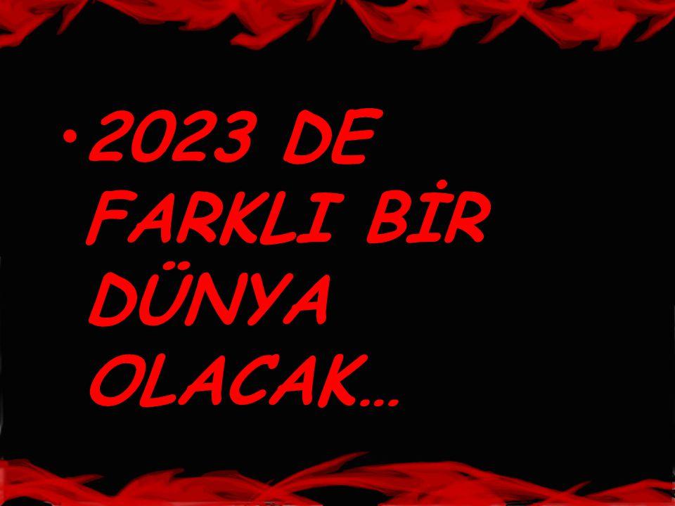•2023 DE FARKLI BİR DÜNYA OLACAK…
