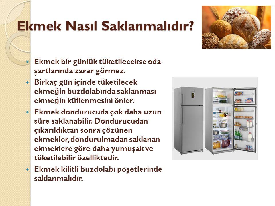 Ekmek Nasıl Saklanmalıdır?  Ekmek bir günlük tüketilecekse oda şartlarında zarar görmez.  Birkaç gün içinde tüketilecek ekme ğ in buzdolabında sakla