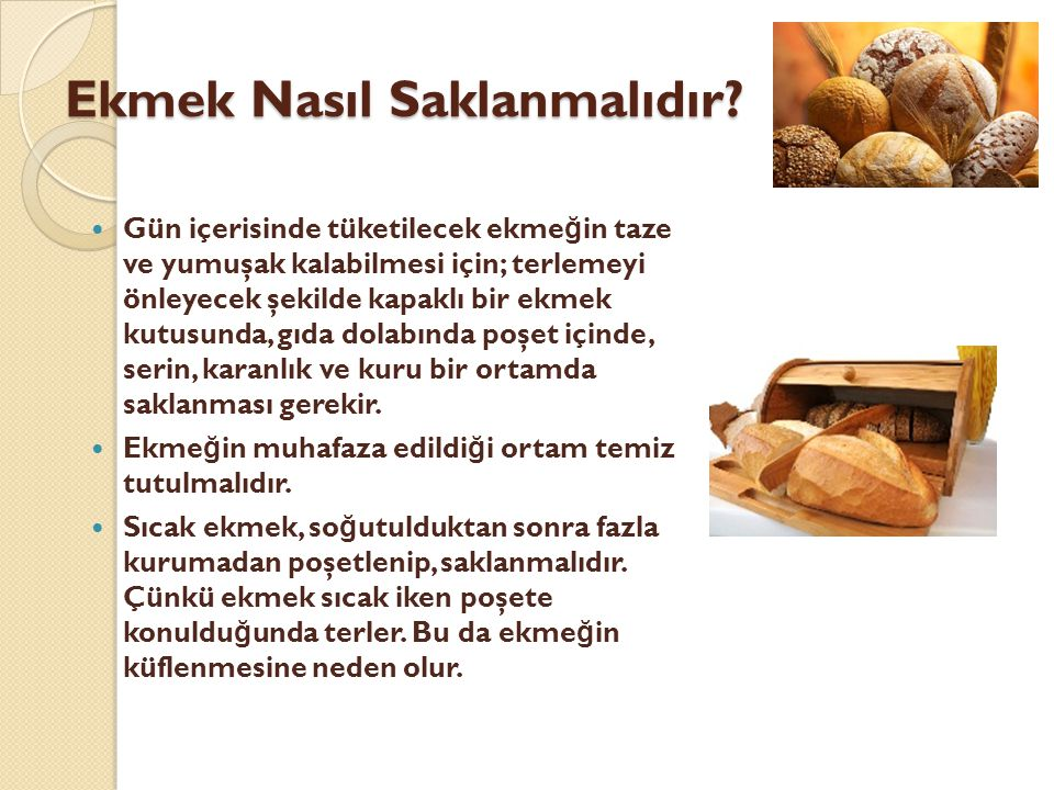 Ekmek Nasıl Saklanmalıdır?  Gün içerisinde tüketilecek ekme ğ in taze ve yumuşak kalabilmesi için; terlemeyi önleyecek şekilde kapaklı bir ekmek kutu