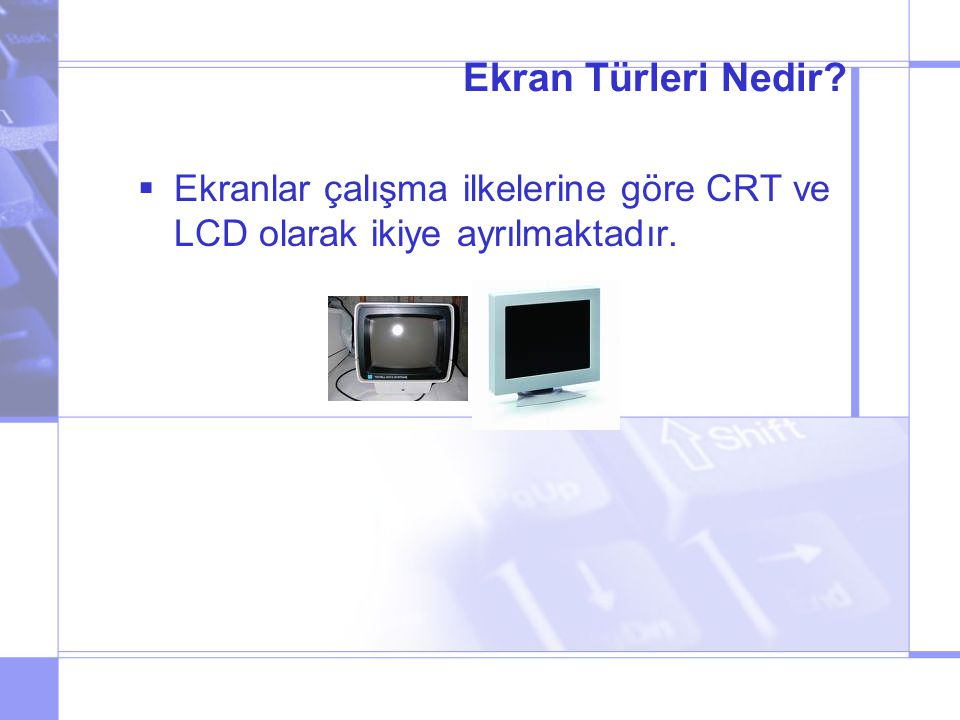 Ekran Türleri Nedir?  Ekranlar çalışma ilkelerine göre CRT ve LCD olarak ikiye ayrılmaktadır.