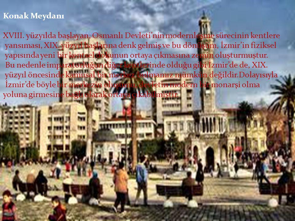 Konak Meydanı XVIII. yüzyılda başlayan, Osmanlı Devleti'nin modernleşme sürecinin kentlere yansıması, XIX. yüzyıl başlarına denk gelmiş ve bu dönüşüm,
