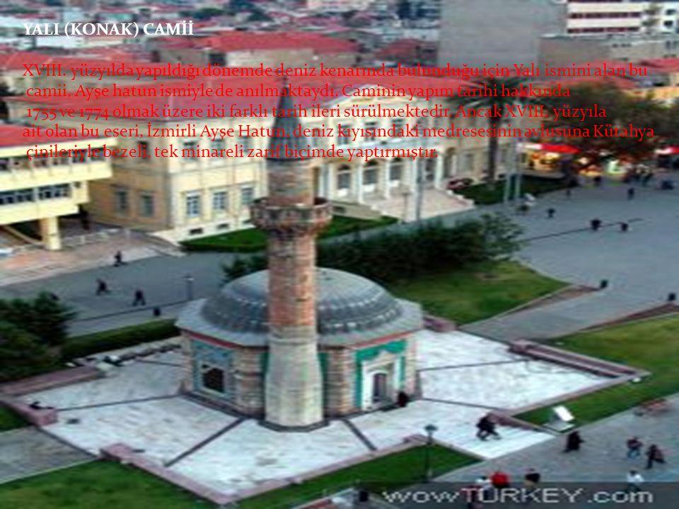 YALI (KONAK) CAMİİ XVIII. yüzyılda yapıldığı dönemde deniz kenarında bulunduğu için Yalı ismini alan bu camii, Ayşe hatun ismiyle de anılmaktaydı. Cam