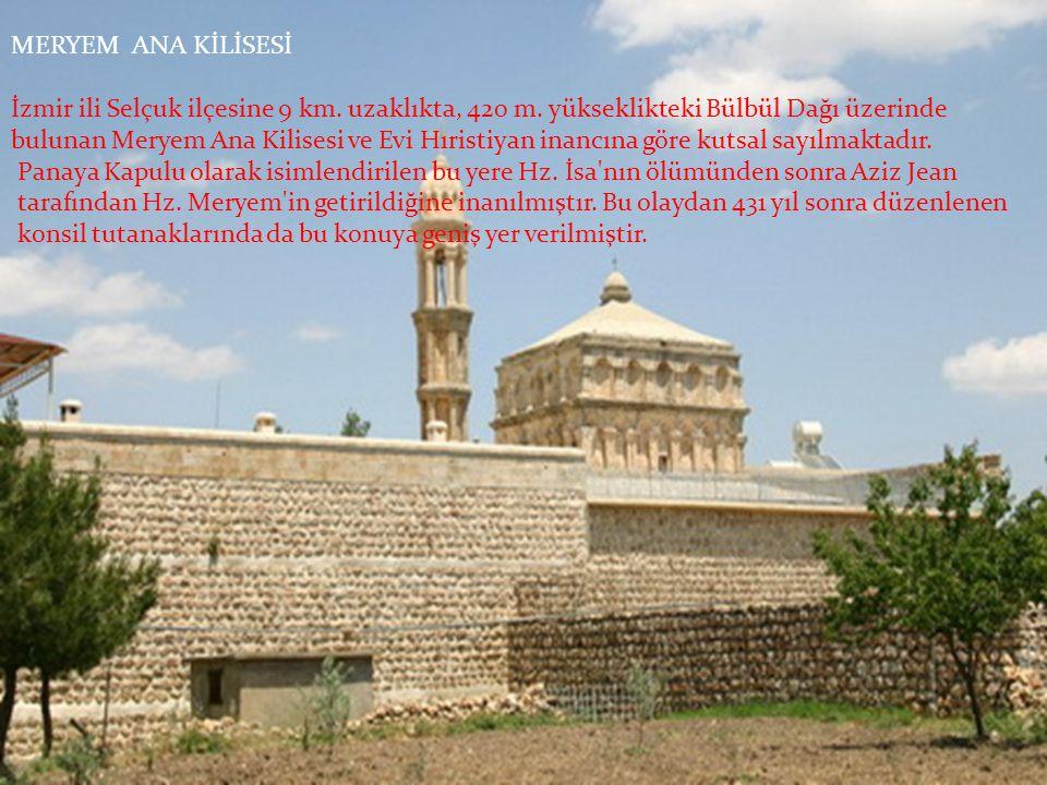 MERYEM ANA KİLİSESİ İzmir ili Selçuk ilçesine 9 km. uzaklıkta, 420 m. yükseklikteki Bülbül Dağı üzerinde bulunan Meryem Ana Kilisesi ve Evi Hıristiyan