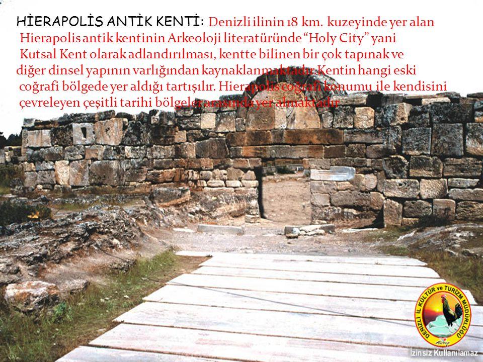 "HİERAPOLİS ANTİK KENTİ:: Denizli ilinin 18 km. kuzeyinde yer alan Hierapolis antik kentinin Arkeoloji literatüründe ""Holy City"" yani Kutsal Kent olara"