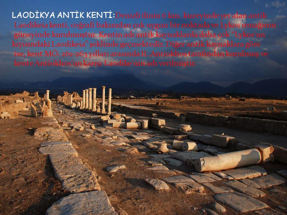 LAODİKYA ANTİK KENTİ: Denizli ilinin 6 km. kuzeyinde yer alan antik Laodikeia kenti, coğrafi bakımdan çok uygun bir noktada ve Lykos ırmağının güneyin
