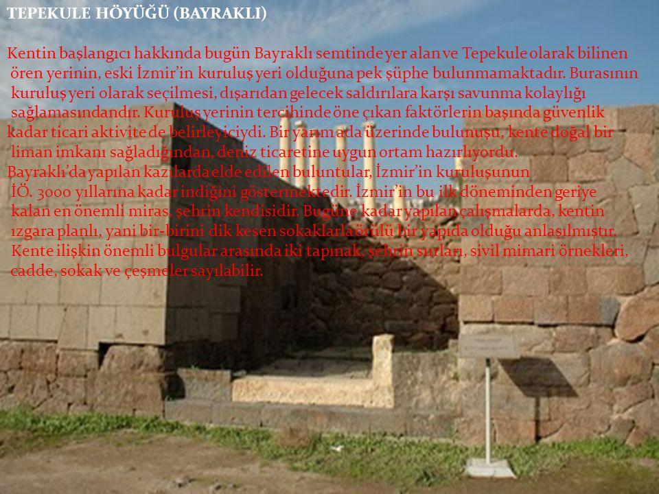 TEPEKULE HÖYÜĞÜ (BAYRAKLI) Kentin başlangıcı hakkında bugün Bayraklı semtinde yer alan ve Tepekule olarak bilinen ören yerinin, eski İzmir'in kuruluş