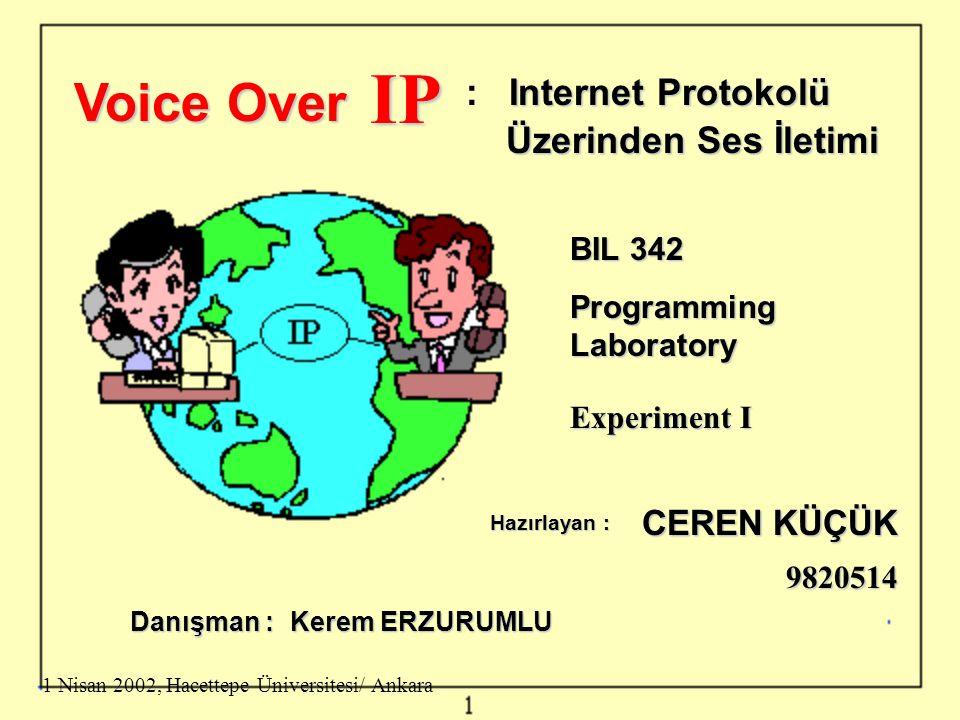 Voice Over IP Internet Protokolü : Internet Protokolü Üzerinden Ses İletimi BIL 342 Programming Laboratory Experiment I Hazırlayan : CEREN KÜÇÜK 9820514 1 Nisan 2002, Hacettepe Üniversitesi/ Ankara Danışman : Kerem ERZURUMLU