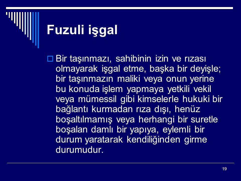 19 Fuzuli işgal  Bir taşınmazı, sahibinin izin ve rızası olmayarak işgal etme, başka bir deyişle; bir taşınmazın maliki veya onun yerine bu konuda iş